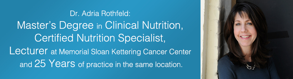 Dr. Adria Rothfeld: Master's Degree in Clinical Nutrition, Certified Nutrition Specialist, Lecturer at Memorial Sloan Kettering Cancer Center and 25 years of practice in the same location.